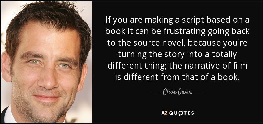 If you are making a script based on a book it can be frustrating going back to the source novel, because you're turning the story into a totally different thing; the narrative of film is different from that of a book. - Clive Owen