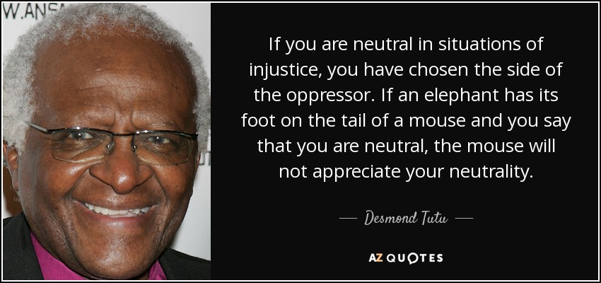 If you are neutral in situations of injustice, you have chosen the side of the oppressor. If an elephant has its foot on the tail of a mouse and you say that you are neutral, the mouse will not appreciate your neutrality. - Desmond Tutu