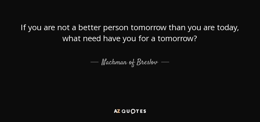 If you are not a better person tomorrow than you are today, what need have you for a tomorrow? - Nachman of Breslov