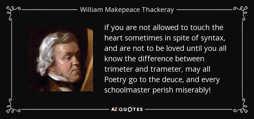 if you are not allowed to touch the heart sometimes in spite of syntax, and are not to be loved until you all know the difference between trimeter and trameter, may all Poetry go to the deuce, and every schoolmaster perish miserably! - William Makepeace Thackeray