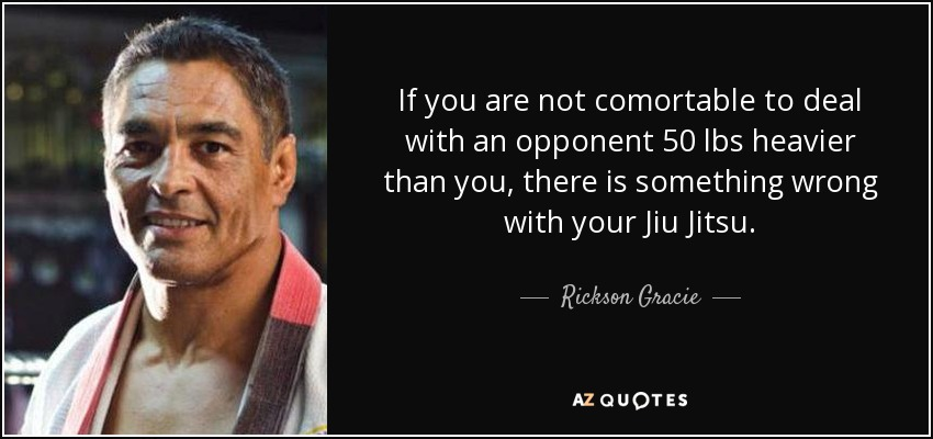 If you are not comortable to deal with an opponent 50 lbs heavier than you, there is something wrong with your Jiu Jitsu. - Rickson Gracie