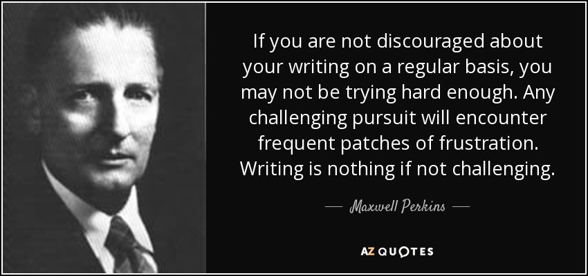 If you are not discouraged about your writing on a regular basis, you may not be trying hard enough. Any challenging pursuit will encounter frequent patches of frustration. Writing is nothing if not challenging. - Maxwell Perkins