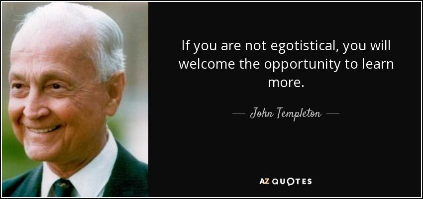 If you are not egotistical, you will welcome the opportunity to learn more. - John Templeton