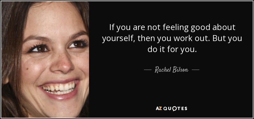 If you are not feeling good about yourself, then you work out. But you do it for you. - Rachel Bilson