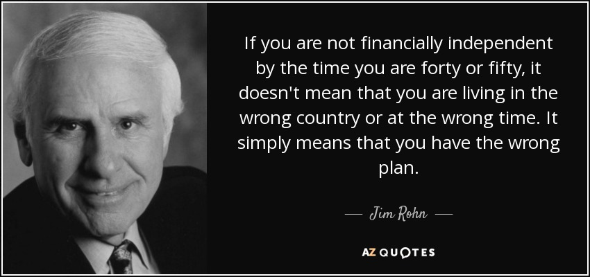 If you are not financially independent by the time you are forty or fifty, it doesn't mean that you are living in the wrong country or at the wrong time. It simply means that you have the wrong plan. - Jim Rohn