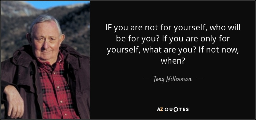 IF you are not for yourself, who will be for you? If you are only for yourself, what are you? If not now, when? - Tony Hillerman