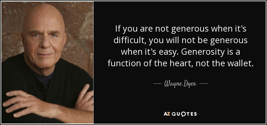 If you are not generous when it's difficult, you will not be generous when it's easy. Generosity is a function of the heart, not the wallet. - Wayne Dyer