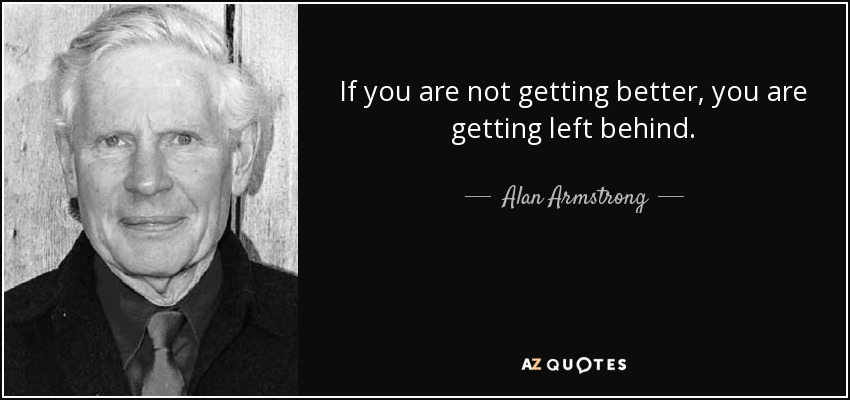 If you are not getting better, you are getting left behind. - Alan Armstrong