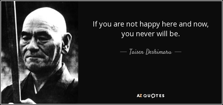 If you are not happy here and now, you never will be. - Taisen Deshimaru