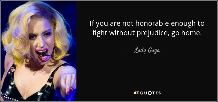 If you are not honorable enough to fight without prejudice, go home. - Lady Gaga