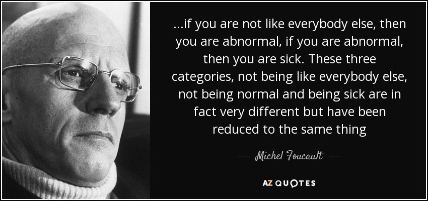 ...if you are not like everybody else, then you are abnormal, if you are abnormal , then you are sick. These three categories, not being like everybody else, not being normal and being sick are in fact very different but have been reduced to the same thing - Michel Foucault
