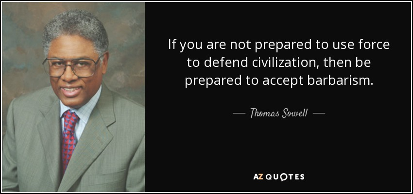 If you are not prepared to use force to defend civilization, then be prepared to accept barbarism. - Thomas Sowell