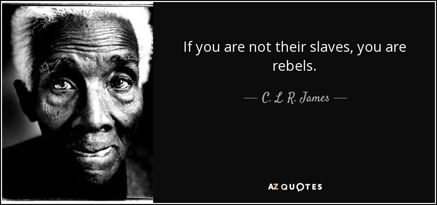 If you are not their slaves, you are rebels. - C. L. R. James