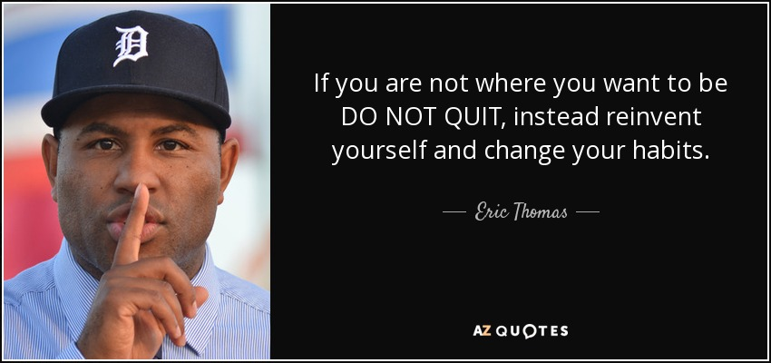 If you are not where you want to be DO NOT QUIT, instead reinvent yourself and change your habits. - Eric Thomas