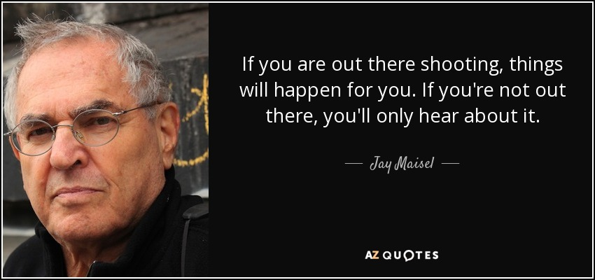 If you are out there shooting, things will happen for you. If you're not out there, you'll only hear about it. - Jay Maisel