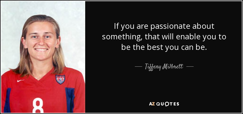 If you are passionate about something, that will enable you to be the best you can be. - Tiffeny Milbrett