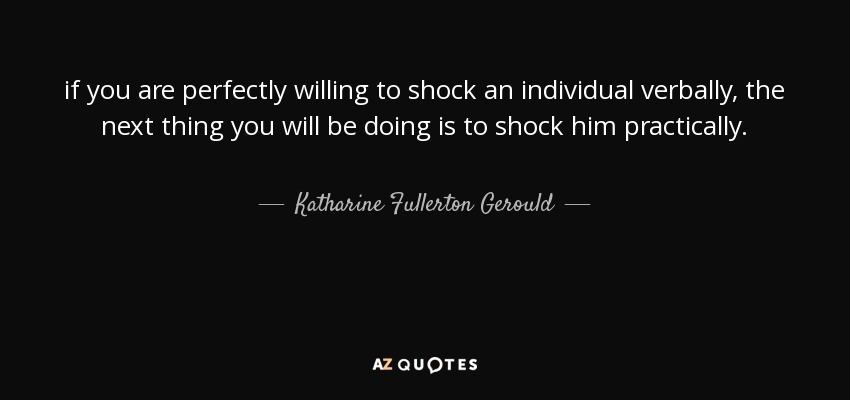 if you are perfectly willing to shock an individual verbally, the next thing you will be doing is to shock him practically. - Katharine Fullerton Gerould