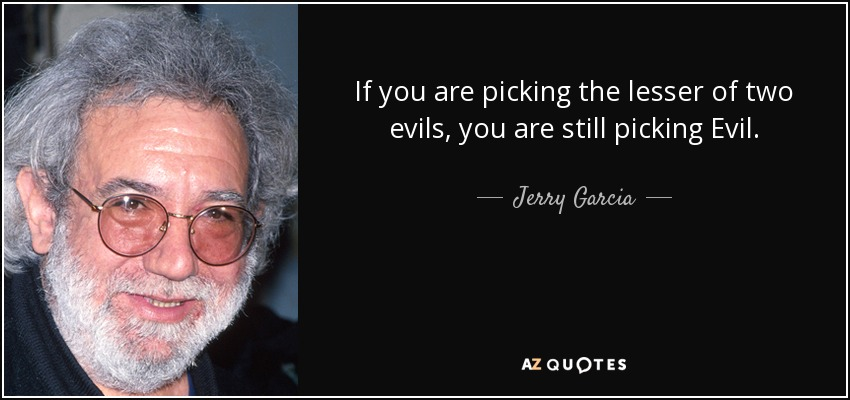 If you are picking the lesser of two evils, you are still picking Evil. - Jerry Garcia