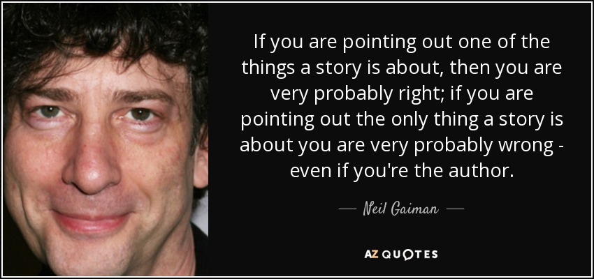 If you are pointing out one of the things a story is about, then you are very probably right; if you are pointing out the only thing a story is about you are very probably wrong - even if you're the author. - Neil Gaiman