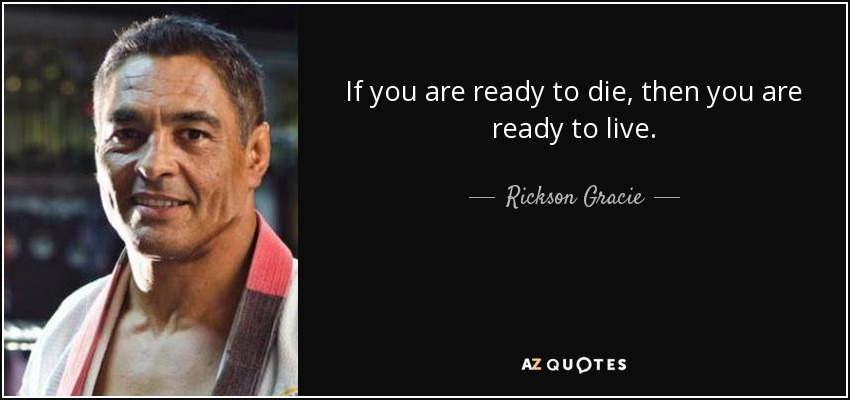 If you are ready to die, then you are ready to live. - Rickson Gracie