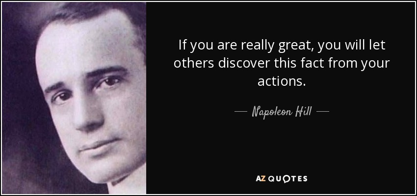 If you are really great, you will let others discover this fact from your actions. - Napoleon Hill