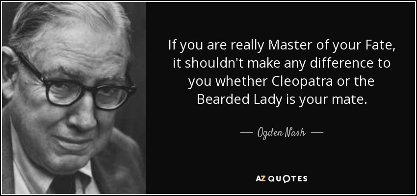 If you are really Master of your Fate, it shouldn't make any difference to you whether Cleopatra or the Bearded Lady is your mate. - Ogden Nash