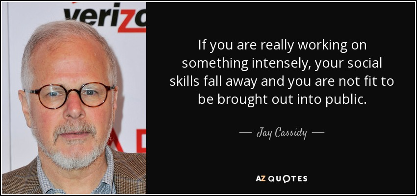 If you are really working on something intensely, your social skills fall away and you are not fit to be brought out into public. - Jay Cassidy