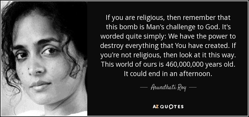 If you are religious, then remember that this bomb is Man's challenge to God. It's worded quite simply: We have the power to destroy everything that You have created. If you're not religious, then look at it this way. This world of ours is 460,000,000 years old. It could end in an afternoon. - Arundhati Roy