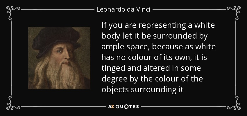 If you are representing a white body let it be surrounded by ample space, because as white has no colour of its own, it is tinged and altered in some degree by the colour of the objects surrounding it - Leonardo da Vinci