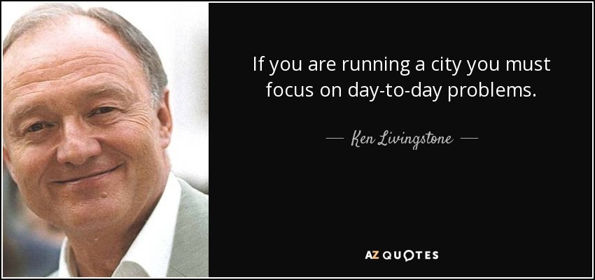 If you are running a city you must focus on day-to-day problems. - Ken Livingstone