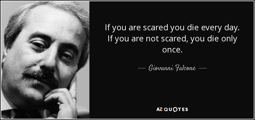 If you are scared you die every day. If you are not scared, you die only once. - Giovanni Falcone