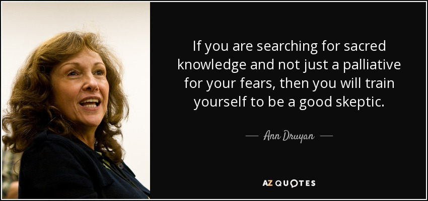 If you are searching for sacred knowledge and not just a palliative for your fears, then you will train yourself to be a good skeptic. - Ann Druyan