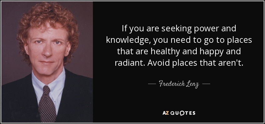 If you are seeking power and knowledge, you need to go to places that are healthy and happy and radiant. Avoid places that aren't. - Frederick Lenz