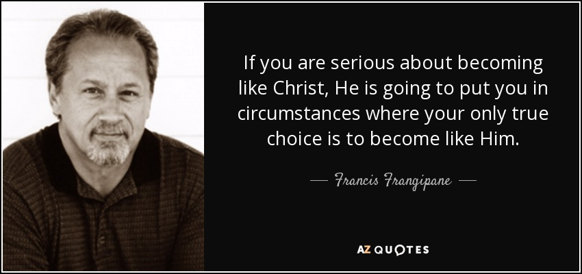 If you are serious about becoming like Christ, He is going to put you in circumstances where your only true choice is to become like Him. - Francis Frangipane