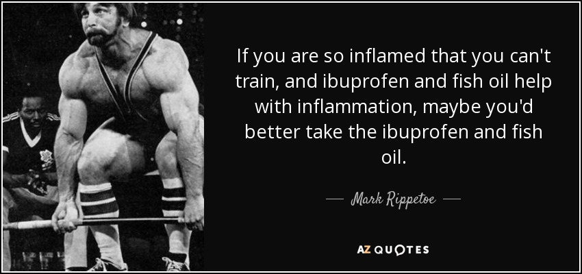 If you are so inflamed that you can't train, and ibuprofen and fish oil help with inflammation, maybe you'd better take the ibuprofen and fish oil. - Mark Rippetoe