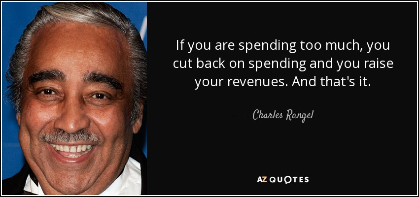 If you are spending too much, you cut back on spending and you raise your revenues. And that's it. - Charles Rangel