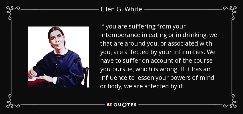 If you are suffering from your intemperance in eating or in drinking, we that are around you, or associated with you, are affected by your infirmities. We have to suffer on account of the course you pursue, which is wrong. If it has an influence to lessen your powers of mind or body, we are affected by it. - Ellen G. White