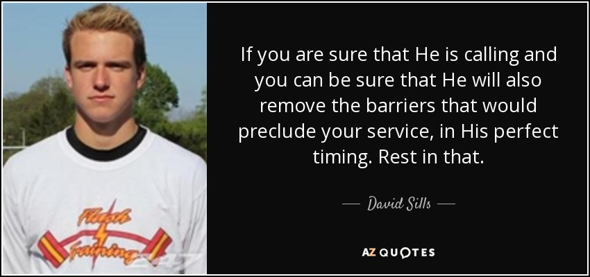 If you are sure that He is calling and you can be sure that He will also remove the barriers that would preclude your service, in His perfect timing. Rest in that. - David Sills