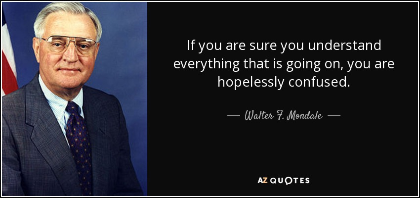 If you are sure you understand everything that is going on, you are hopelessly confused. - Walter F. Mondale