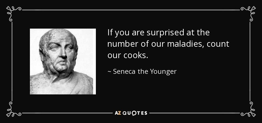 If you are surprised at the number of our maladies, count our cooks. - Seneca the Younger