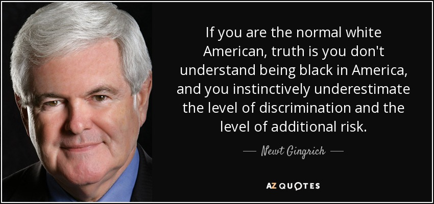 If you are the normal white American, truth is you don't understand being black in America, and you instinctively underestimate the level of discrimination and the level of additional risk. - Newt Gingrich