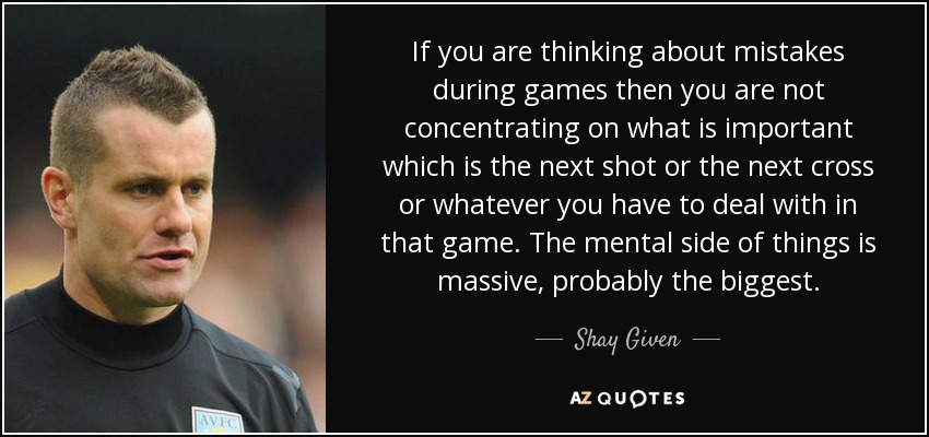 If you are thinking about mistakes during games then you are not concentrating on what is important which is the next shot or the next cross or whatever you have to deal with in that game. The mental side of things is massive, probably the biggest. - Shay Given