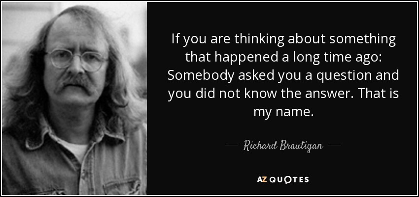 If you are thinking about something that happened a long time ago: Somebody asked you a question and you did not know the answer. That is my name. - Richard Brautigan