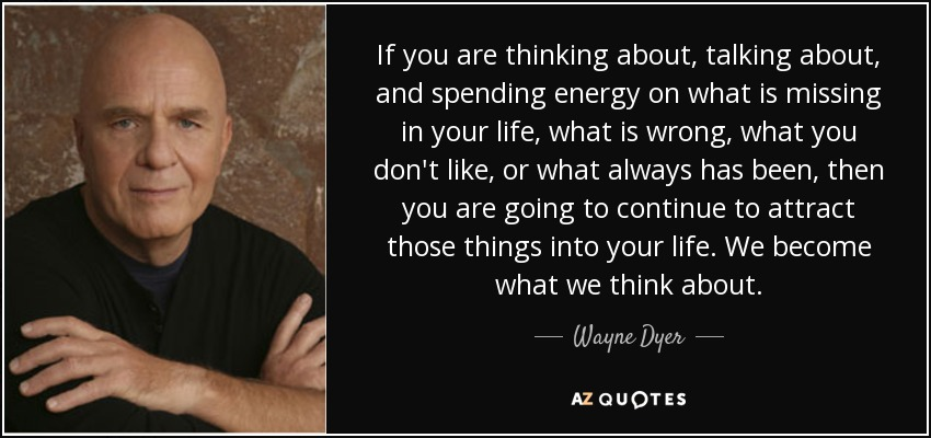 If you are thinking about, talking about, and spending energy on what is missing in your life, what is wrong, what you don't like, or what always has been, then you are going to continue to attract those things into your life. We become what we think about. - Wayne Dyer
