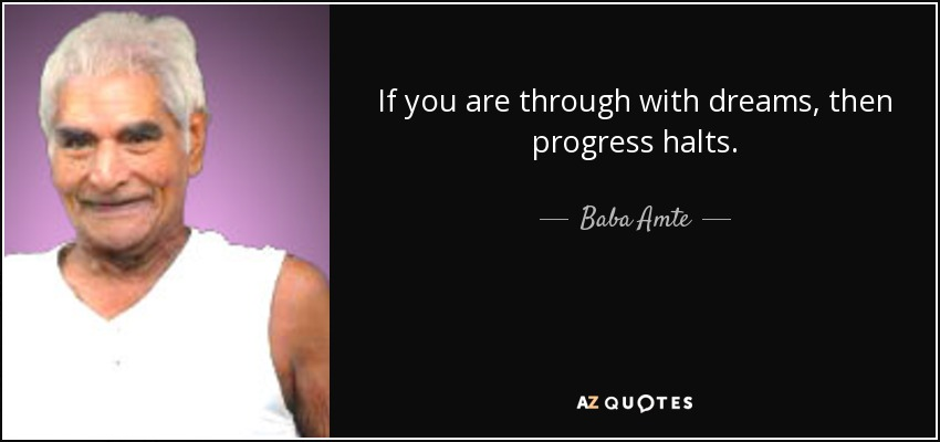 If you are through with dreams, then progress halts. - Baba Amte