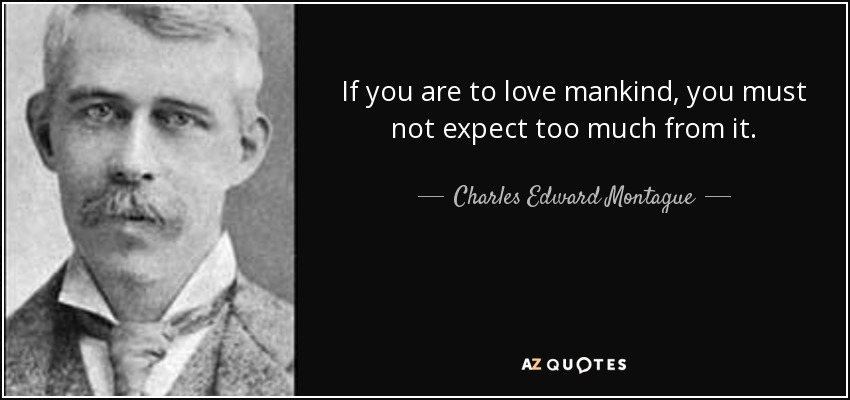If you are to love mankind, you must not expect too much from it. - Charles Edward Montague