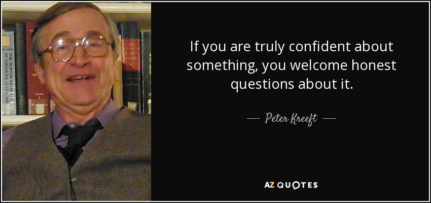 If you are truly confident about something, you welcome honest questions about it. - Peter Kreeft