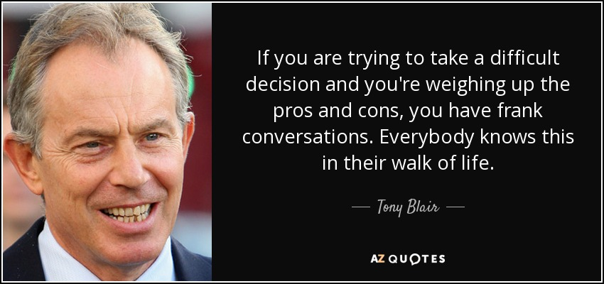If you are trying to take a difficult decision and you're weighing up the pros and cons, you have frank conversations. Everybody knows this in their walk of life. - Tony Blair