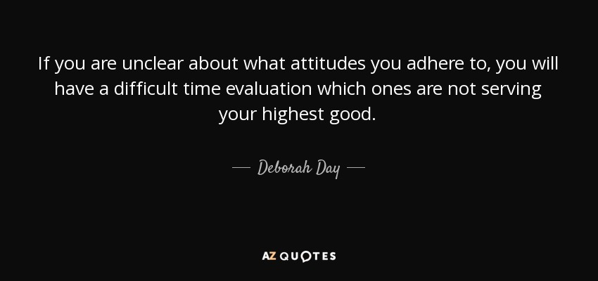 If you are unclear about what attitudes you adhere to, you will have a difficult time evaluation which ones are not serving your highest good. - Deborah Day