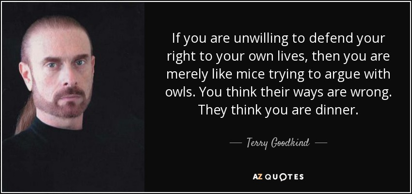 If you are unwilling to defend your right to your own lives, then you are merely like mice trying to argue with owls. You think their ways are wrong. They think you are dinner. - Terry Goodkind